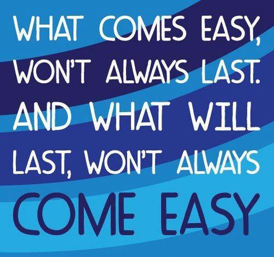 What comes easy, won't always last and what will last, won't always come easy